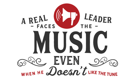 A real leader faces the music, even when he doesnt like the tune