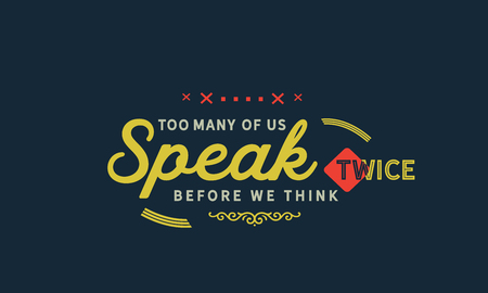 Too many of us speak twice before we think