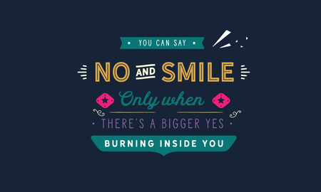 You can say no and smile only when theres a bigger yes burning inside you
