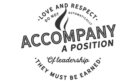 Love and respect do not automatically accompany a position of leadership. They must be earned Illustration