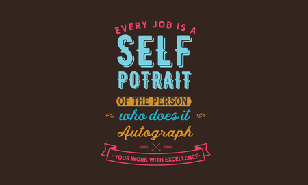 Every job is a self-portrait of the person who did it. Autograph your work with excellence.