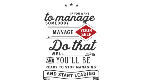 If you want to manage somebody, manage yourself. Do that well and youll be ready to stop managing. And start leading.