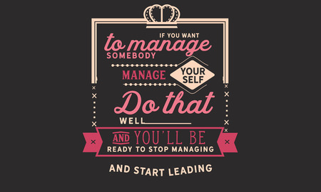 If you want to manage somebody, manage yourself. Do that well and you'll be ready to stop managing. And start leading.