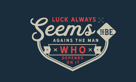 Luck always seems to be against the man who depends on it.