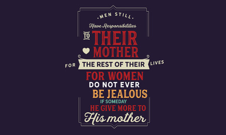 Men still have responsibilities to their mother for the rest of their lives For women do not ever be jealous if someday he give more to his mother