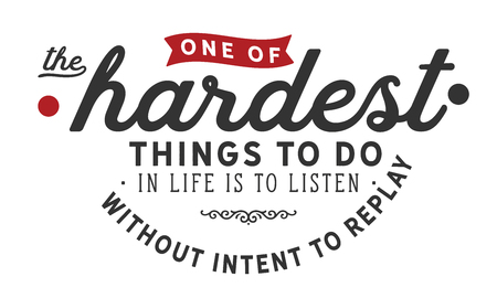 one of the hardest thing to do in life is to listen without intent to replay