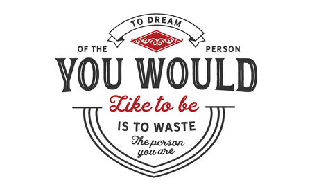 To dream of the person you would like to be is to waste the person you are