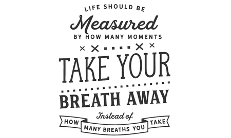 Life should be measured by how many moments take your breath away, instead of how many breaths you take.