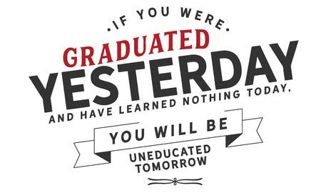 Si vous avez été diplômé hier et que vous n'avez rien appris aujourd'hui, vous ne serez pas éduqué demain