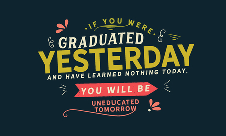 If you were graduated yesterday, and have learned nothing today, you will be uneducated tomorrow