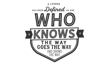 A leader has been defined as one who knows the way, goes the way, and shows the way