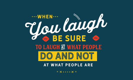When you laugh, be sure to laugh at what people do and not at what people are