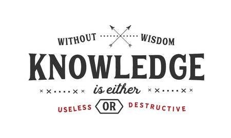 Without wisdom, knowledge is either useless or destructive. Illustration