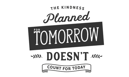 The kindness planned for tomorrow doesn't count for today