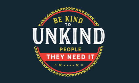 Be kind to unkind people -they need it the most.