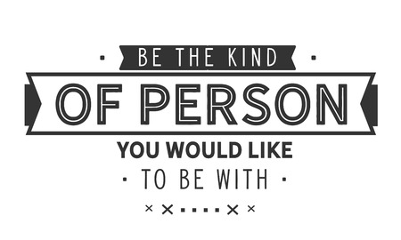 Be the kind of person you would like to be with.