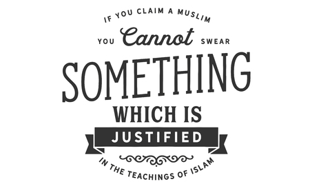 If you claim a Muslim, you cannot swear something Which is justified in the teachings of Islam