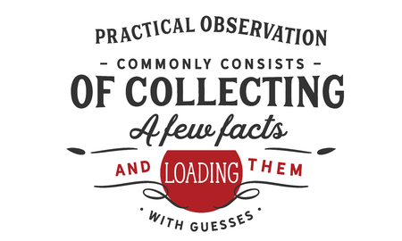 Practical observation commonly consists of collecting a few facts and loading them with guesses Ilustrace