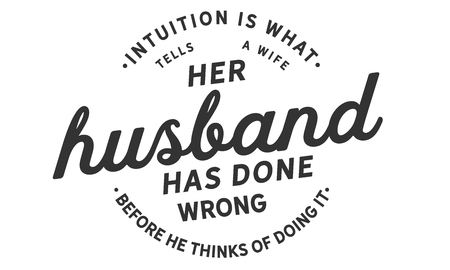 Intuition is what tells a wife her husband has done wrong before he thinks of doing it. Illusztráció