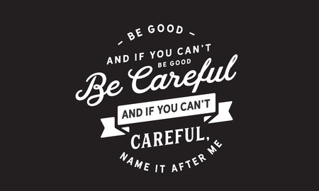 Be good. And if you can't be good, be careful. And if you can't be careful, name it after me. 스톡 콘텐츠 - 113632696