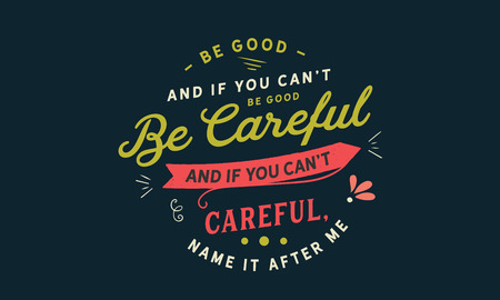 Be good. And if you can't be good, be careful. And if you can't be careful, name it after me.
