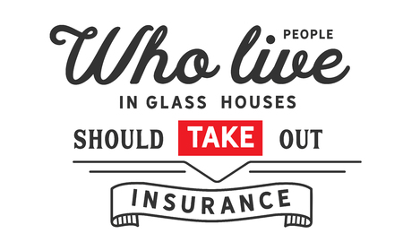 People who live in glass houses should take out insurance