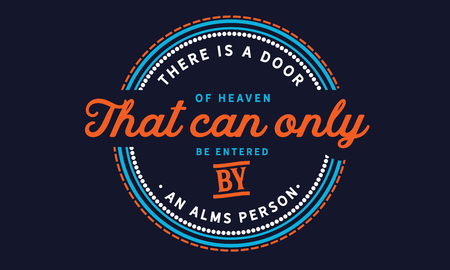 There is a door of heaven that can only be entered by an alms person.