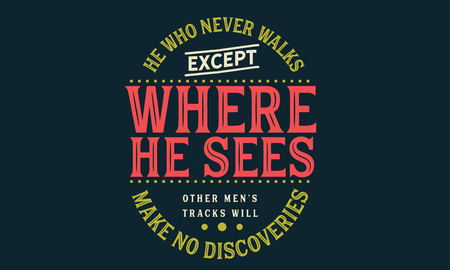 He who never walks except where he sees other men's tracks will make no discoveries Banco de Imagens - 113632791