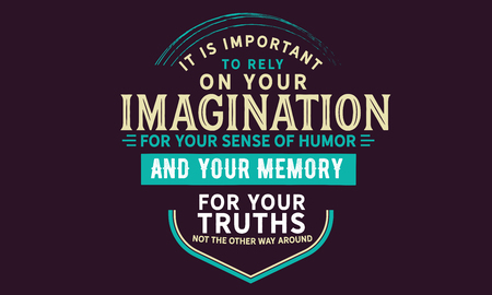 It is important to rely on your imagination for your sense of humor and your memory for your truths. Not the other way around. 向量圖像