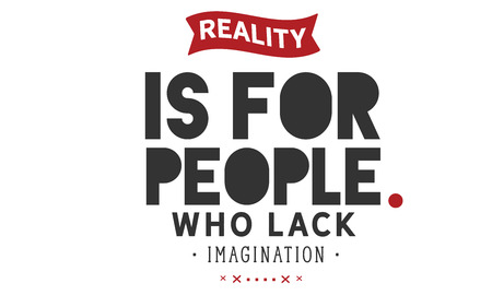 Reality is for people who lack imagination. Illustration