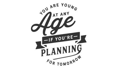 You are young at any age if you are planning for tomorrow.