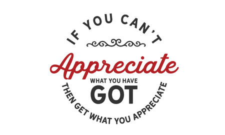 If you can't appreciate what you have got then get what you appreciate. 向量圖像