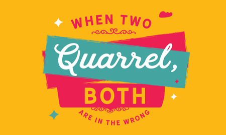 When two quarrel, both are in the wrong.