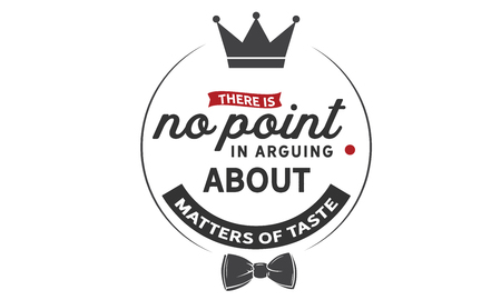 There is no point in arguing about matters of taste.