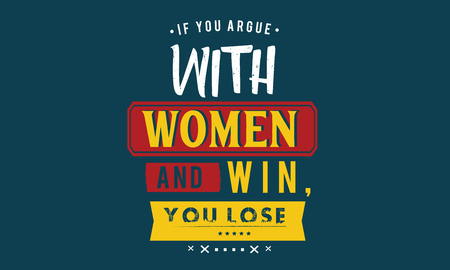 If you argue with a woman and win, you lose.