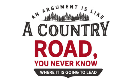 An argument is like a country road, you never know where it is going to lead.