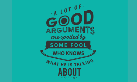A lot of good arguments are spoiled by some fool who knows what he is talking about.
