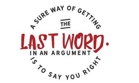 A sure way of getting the last word in an argument is to say you right.