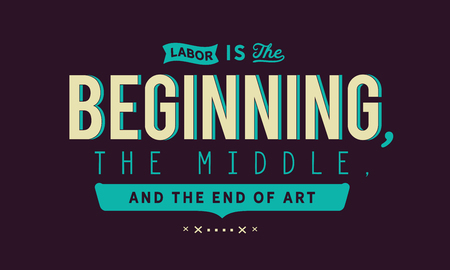 Labor is the beginning, the middle, and the end of art.