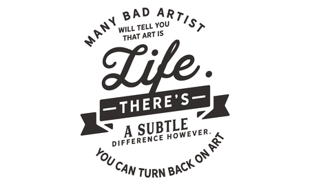 Many bad artists will tell you that art is life. There's a subtle difference however. You can turn your back on art