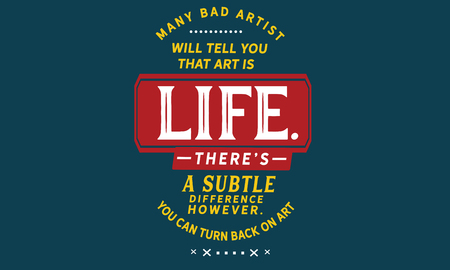 Many bad artists will tell you that art is life. Theres a subtle difference however. You can turn your back on art