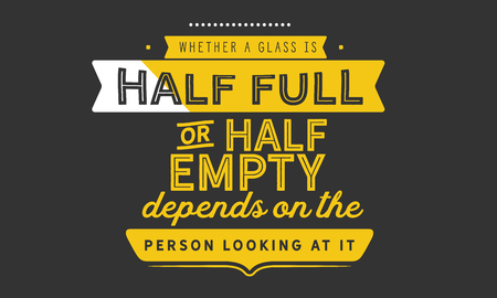 Whether a glass is half full or half empty depends on the attitude of the person looking at it.