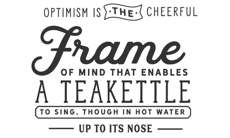 Optimism is the cheerful frame of mind that enables a teakettle to sing, though in hot water up to its nose. Banco de Imagens - 113633023