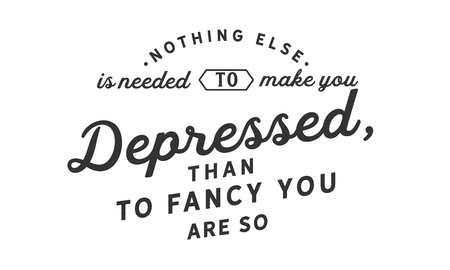 Nothing else is needed to make you depressed, than to fancy you are so.