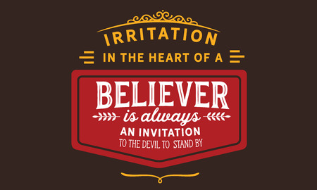 Irritation in the heart of a believer is always an invitation to the devil to stand by.