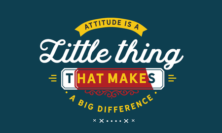 Attitude is a little thing that makes a big difference.