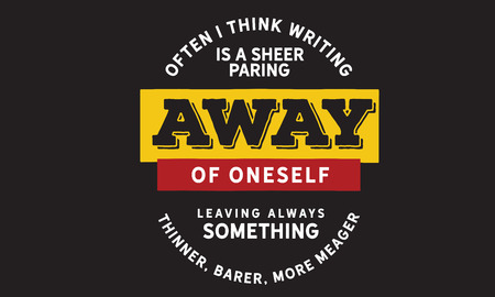 Often I think writing is a sheer paring away of oneself leaving always something thinner, barer, more meager.