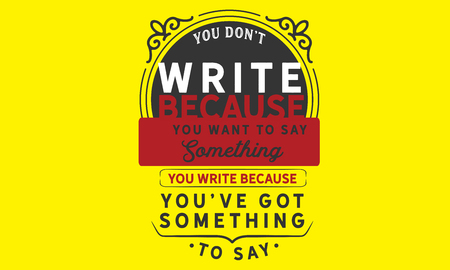 You don't write because you want to say something; you write because you've got something to say.