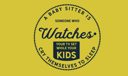 A baby sitter is someone who watches your TV set While your kids cry themselves to sleep.