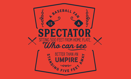 A baseball fan is a spectator sitting 500 feet from home plate, who can see better than an umpire standing five feet away 向量圖像
